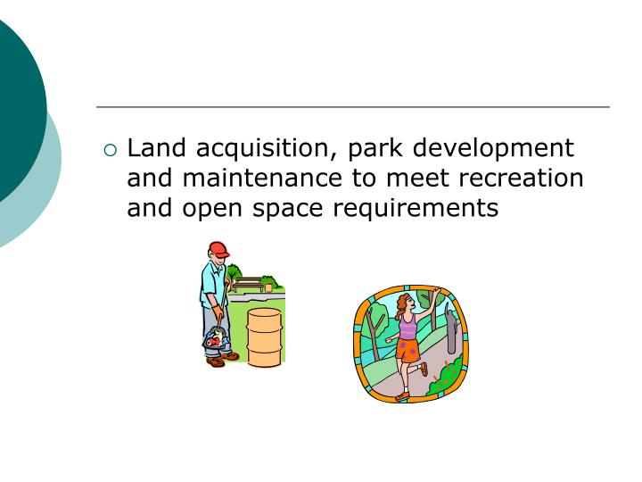 Land acquisition, park development and maintenance to meet recreation and open space requirements