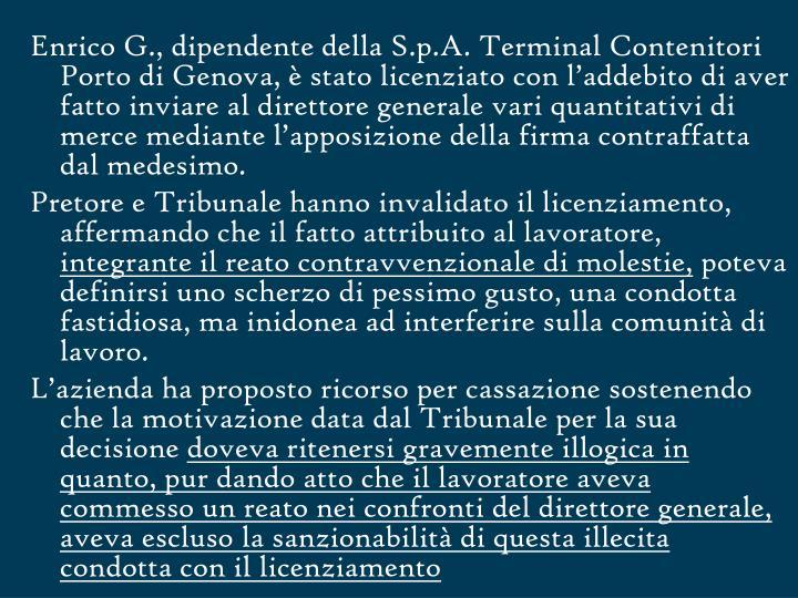Enrico G., dipendente della S.p.A. Terminal Contenitori Porto di Genova, è stato licenziato con l'addebito di aver fatto inviare al direttore generale vari quantitativi di merce mediante l'apposizione della firma contraffatta dal medesimo.