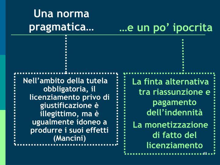 Nell'ambito della tutela obbligatoria, il licenziamento privo di giustificazione è illegittimo, ma è ugualmente idoneo a produrre i suoi effetti (Mancini)