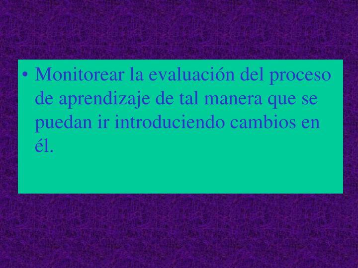 Monitorear la evaluación del proceso de aprendizaje de tal manera que se puedan ir introduciendo cambios en él.