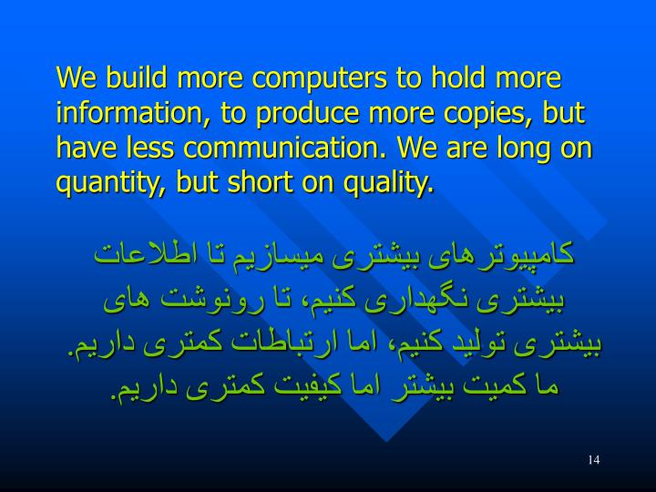 We build more computers to hold more information, to produce more copies, but have less communication. We are long on quantity, but short on quality.