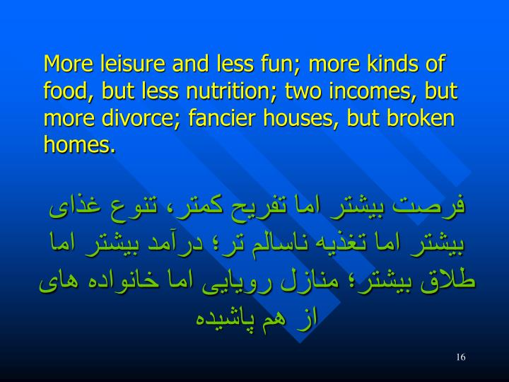 More leisure and less fun; more kinds of food, but less nutrition; two incomes, but more divorce; fancier houses, but broken homes.