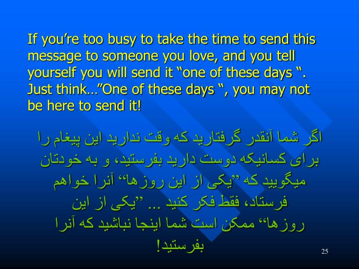 """If you're too busy to take the time to send this message to someone you love, and you tell yourself you will send it """"one of these days """". Just think…""""One of these days """", you may not be here to send it!"""