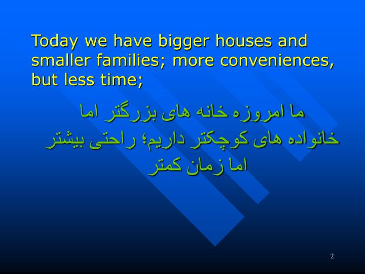 Today we have bigger houses and smaller families; more conveniences, but less time;