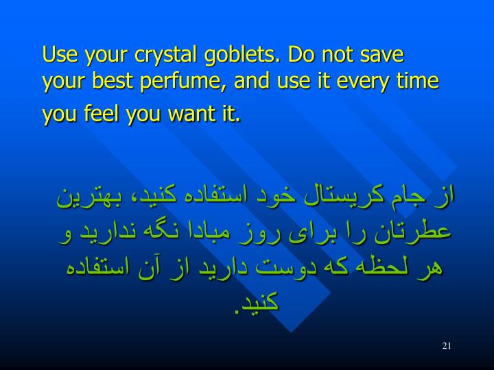 Use your crystal goblets. Do not save your best perfume, and use it every time you feel you want it.