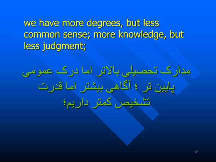 we have more degrees, but less common sense; more knowledge, but less judgment;