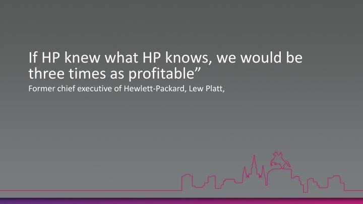 If HP knew what HP knows, we would be three times as profitable""