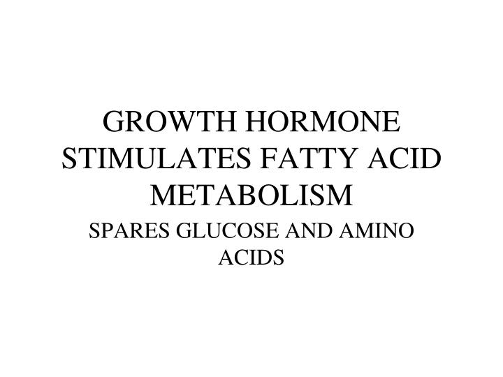 GROWTH HORMONE STIMULATES FATTY ACID METABOLISM