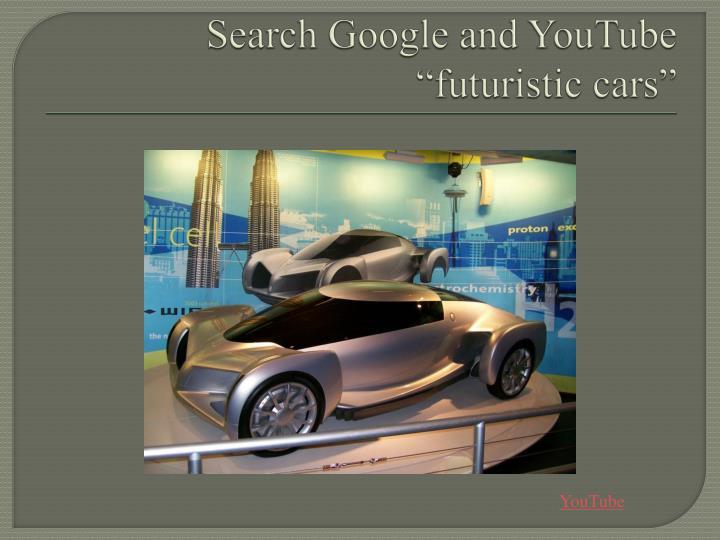 "Search Google and YouTube ""futuristic cars"""