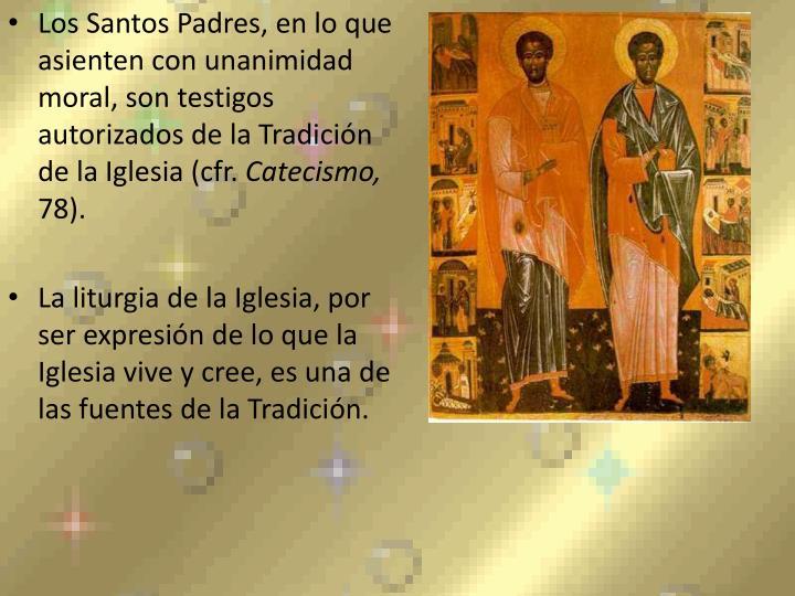 Los Santos Padres, en lo que asienten con unanimidad moral, son testigos autorizados de la Tradición de la Iglesia (cfr.