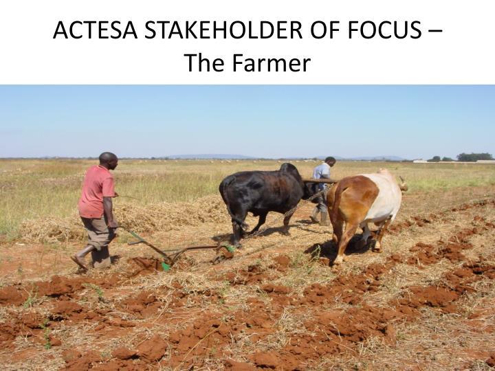 ACTESA STAKEHOLDER OF FOCUS – The Farmer