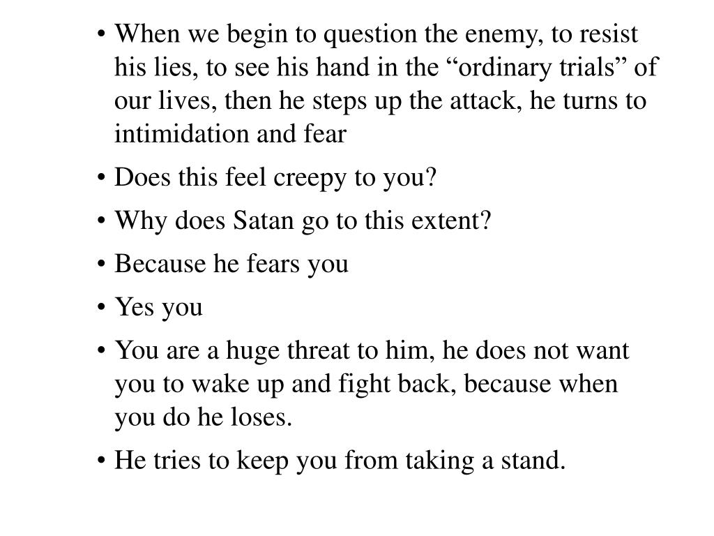 "When we begin to question the enemy, to resist his lies, to see his hand in the ""ordinary trials"" of our lives, then he steps up the attack, he turns to intimidation and fear"