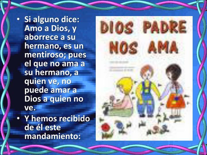 Si alguno dice: Amo a Dios, y aborrece a su hermano, es un mentiroso; pues el que no ama a su hermano, a quien ve, no puede amar a Dios a quien no ve.