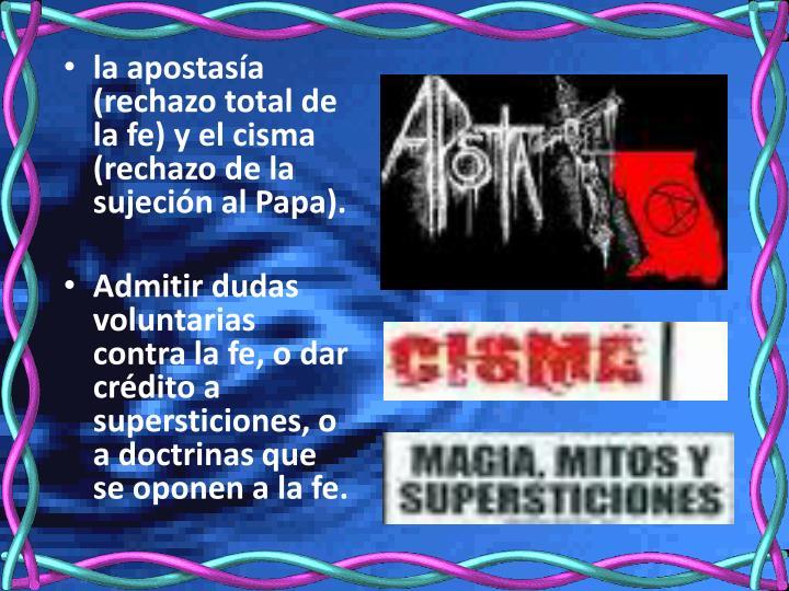 la apostasía (rechazo total de la fe) y el cisma (rechazo de la sujeción al Papa).