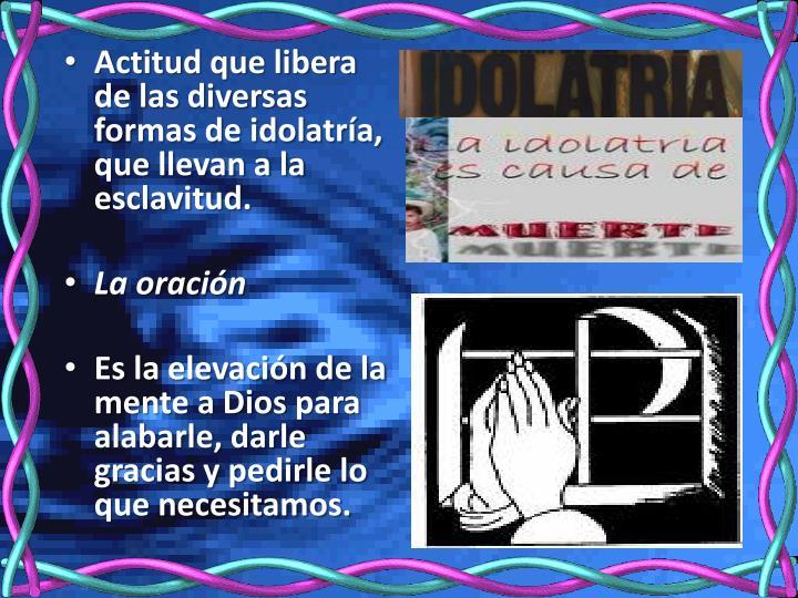Actitud que libera de las diversas formas de idolatría, que llevan a la esclavitud.