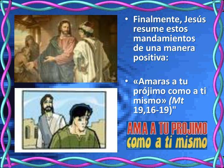Finalmente, Jesús resume estos mandamientos de una manera positiva: