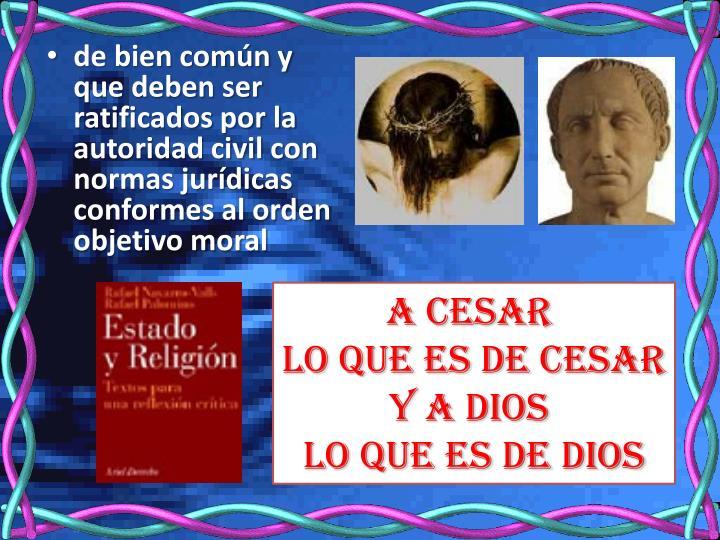 de bien común y que deben ser ratificados por la autoridad civil con normas jurídicas conformes al orden objetivo moral