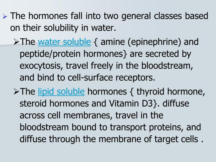 The hormones fall into two general classes based on their solubility in water.