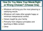 how do you make your moral right or wrong choices choose one