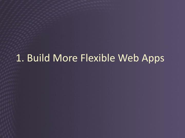 1. Build More Flexible Web Apps
