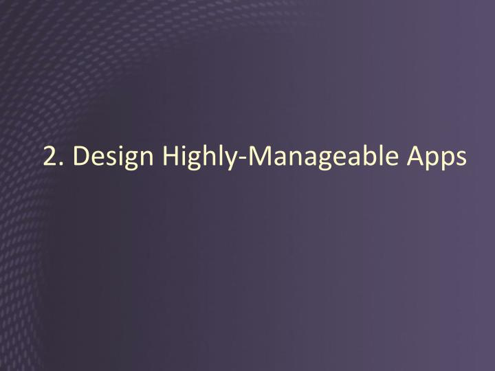 2. Design Highly-Manageable Apps