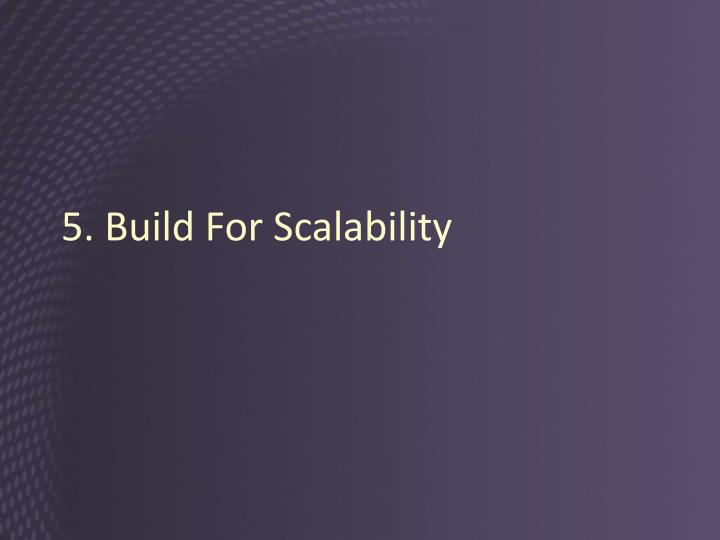 5. Build For Scalability