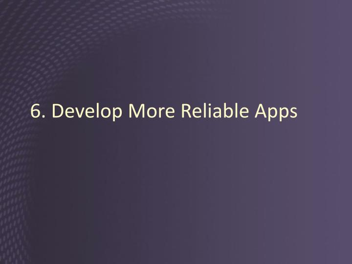 6. Develop More Reliable Apps