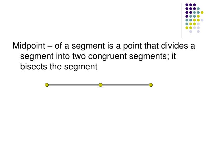 Midpoint – of a segment is a point that divides a segment into two congruent segments; it bisects the segment