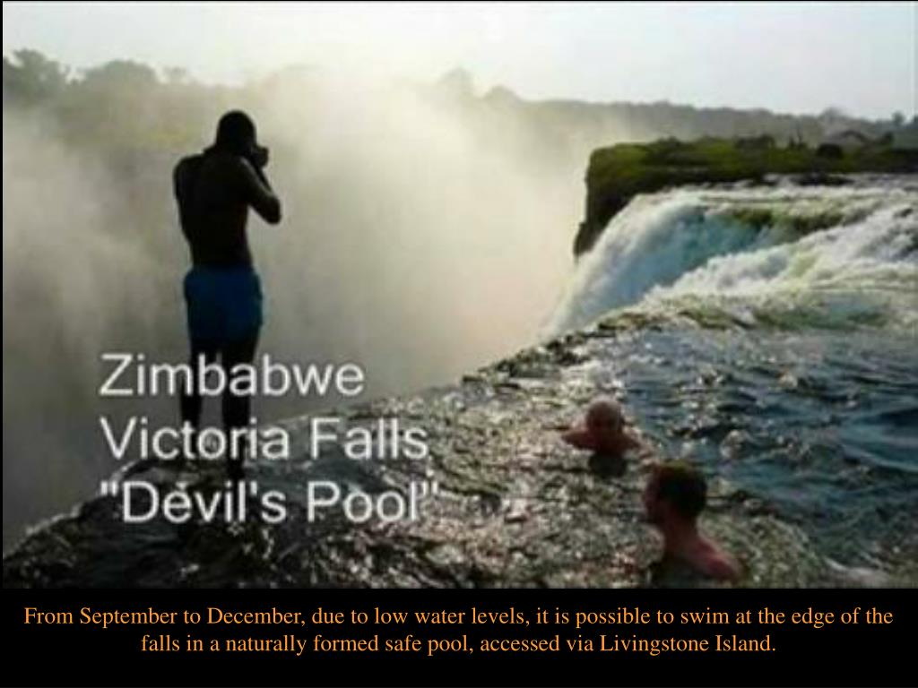 From September to December, due to low water levels, it is possible to swim at the edge of the falls in a naturally formed safe pool, accessed via Livingstone Island.