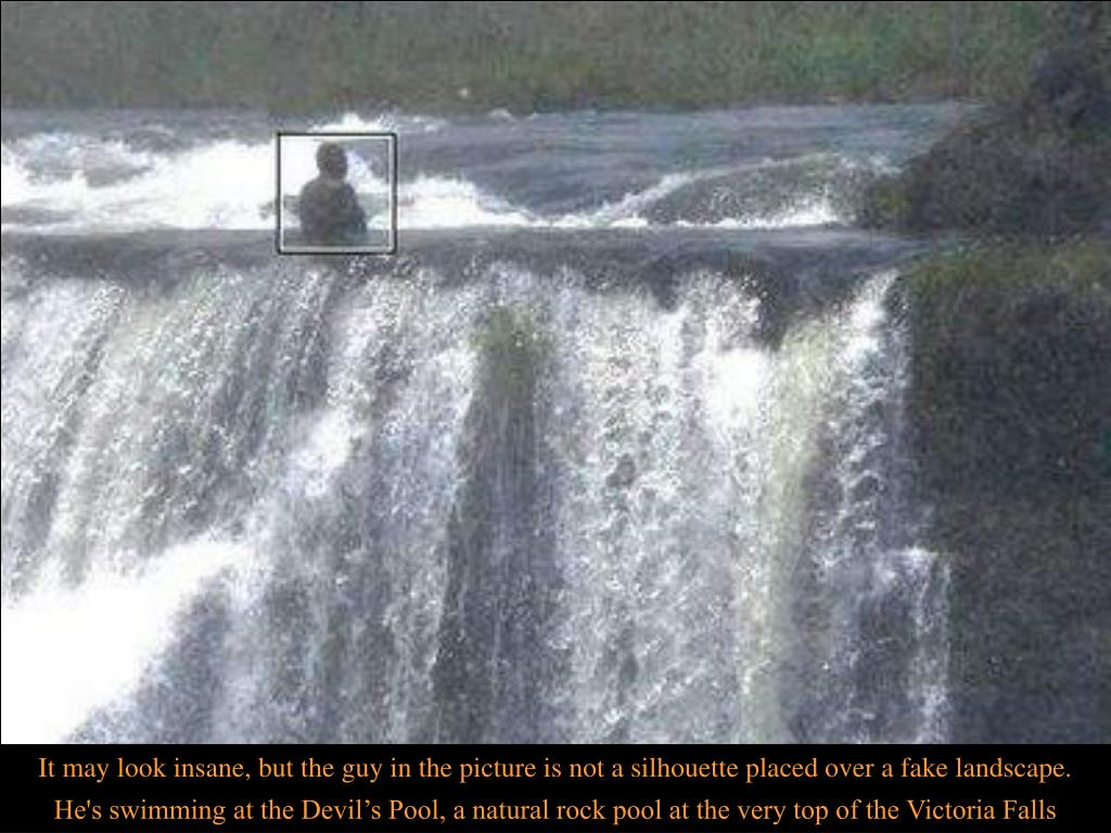 It may look insane, but the guy in the picture is not a silhouette placed over a fake landscape. He's swimming at the Devil's Pool, a natural rock pool at the very top of the Victoria Falls