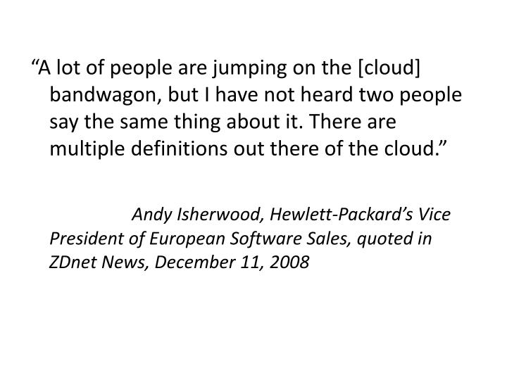 """""""A lot of people are jumping on the [cloud] bandwagon, but I have not heard two people say the same thing about it. There are multiple definitions out there of the cloud."""""""