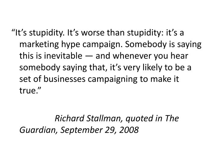 """""""It's stupidity. It's worse than stupidity: it's a marketing hype campaign. Somebody is saying this is inevitable — and whenever you hear somebody saying that, it's very likely to be a set of businesses campaigning to make it true."""""""