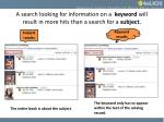 a search looking for information on a keyword will result in more hits than a search for a subject