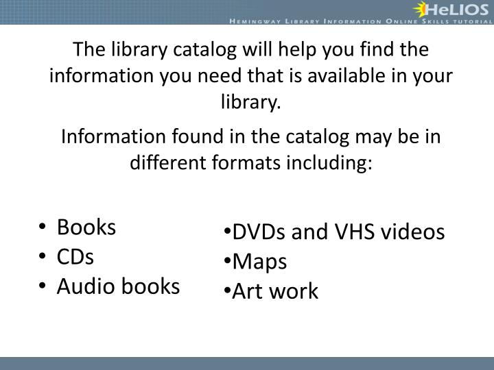 The library catalog will help you find the information you need that is available in your library.