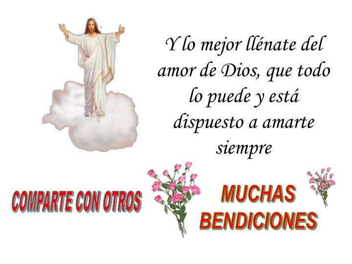 Y lo mejor llénate del amor de Dios, que todo lo puede y está dispuesto a amarte siempre