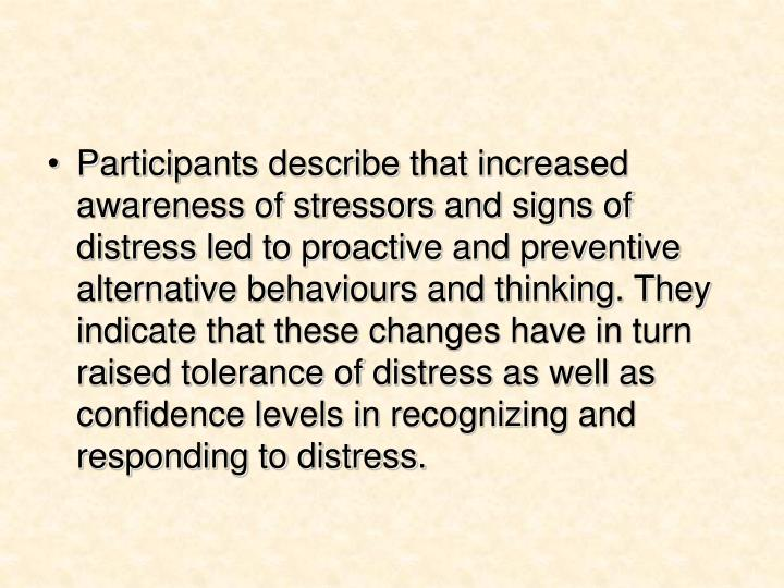 Participants describe that increased awareness of stressors and signs of distress led to proactive and preventive alternative behaviours and thinking. They indicate that these changes have in turn raised tolerance of distress as well as confidence levels in recognizing and responding to distress.