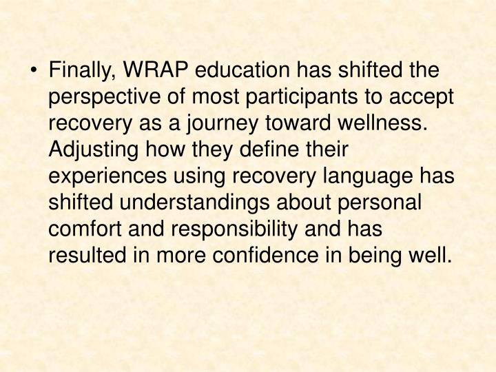Finally, WRAP education has shifted the perspective of most participants to accept recovery as a journey toward wellness. Adjusting how they define their experiences using recovery language has shifted understandings about personal comfort and responsibility and has resulted in more confidence in being well.