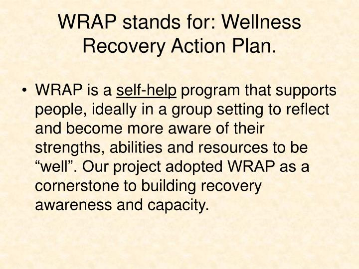 WRAP stands for: Wellness Recovery Action Plan.