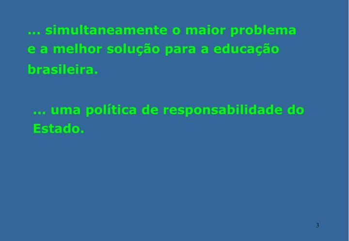 ... simultaneamente o maior problema e a melhor solução para a educação brasileira.