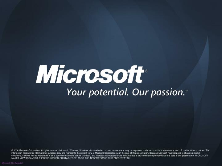 © 2006 Microsoft Corporation. All rights reserved. Microsoft, Windows, Windows Vista and other product names are or may be registered trademarks and/or trademarks in the U.S. and/or other countries. The information herein is for informational purposes only and represents the current view of Microsoft Corporation as of the date of this presentation. Because Microsoft must respond to changing market conditions, it should not be interpreted to be a commitment on the part of Microsoft, and Microsoft cannot guarantee the accuracy of any information provided after the date of this presentation. MICROSOFT MAKES NO WARRANTIES, EXPRESS, IMPLIED OR STATUTORY, AS TO THE INFORMATION IN THIS PRESENTATION.