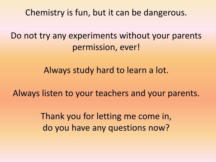 Chemistry is fun, but it can be dangerous.
