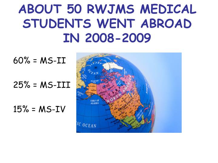 ABOUT 50 RWJMS MEDICAL STUDENTS WENT ABROAD IN 2008-2009