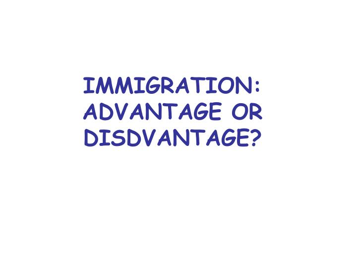 IMMIGRATION: ADVANTAGE OR DISDVANTAGE?