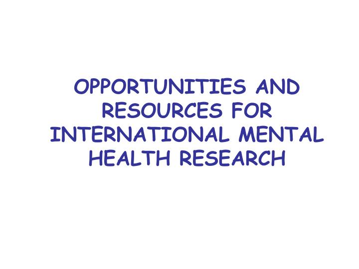 OPPORTUNITIES AND RESOURCES FOR INTERNATIONAL MENTAL HEALTH RESEARCH