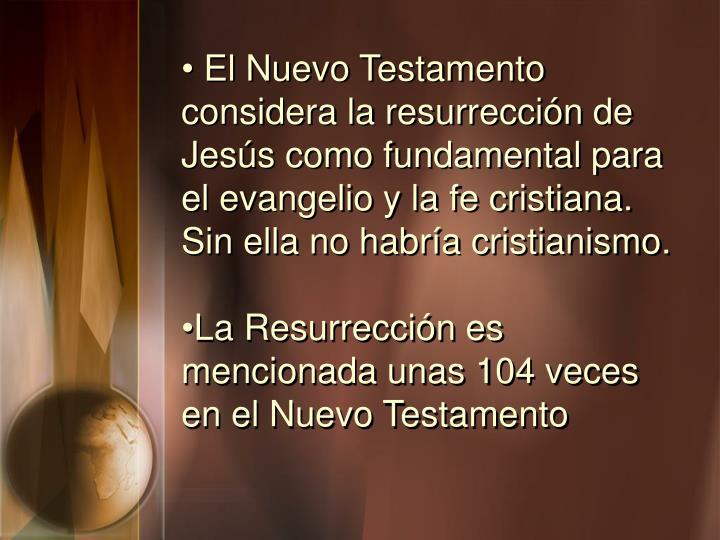 El Nuevo Testamento considera la resurrección de Jesús como fundamental para el evangelio y la fe cristiana. Sin ella no habría cristianismo.