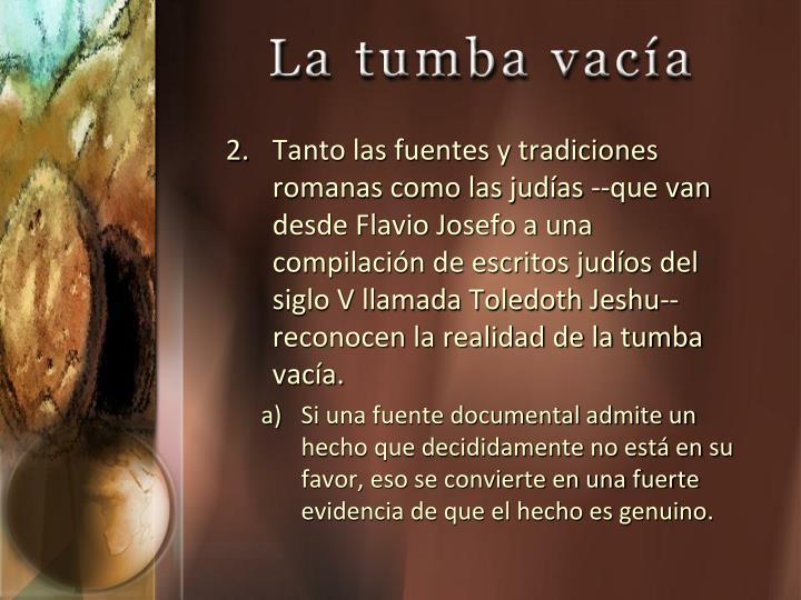 Tanto las fuentes y tradiciones romanas como las judías --que van desde Flavio Josefo a una compilación de escritos judíos del siglo V llamada Toledoth Jeshu-- reconocen la realidad de la tumba vacía.