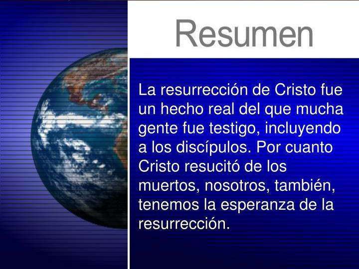 La resurrección de Cristo fue un hecho real del que mucha gente fue testigo, incluyendo a los discípulos. Por cuanto Cristo resucitó de los muertos, nosotros, también, tenemos la esperanza de la resurrección.