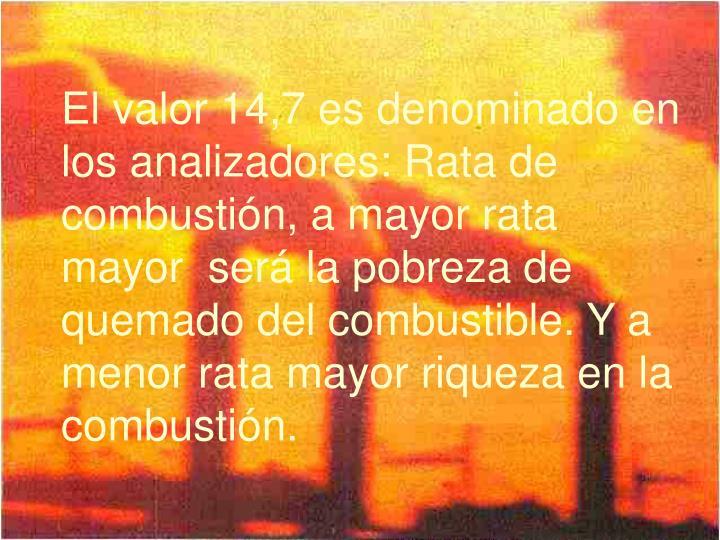 El valor 14,7 es denominado en los analizadores: Rata de combustión, a mayor rata mayor  será la pobreza de quemado del combustible. Y a menor rata mayor riqueza en la combustión.