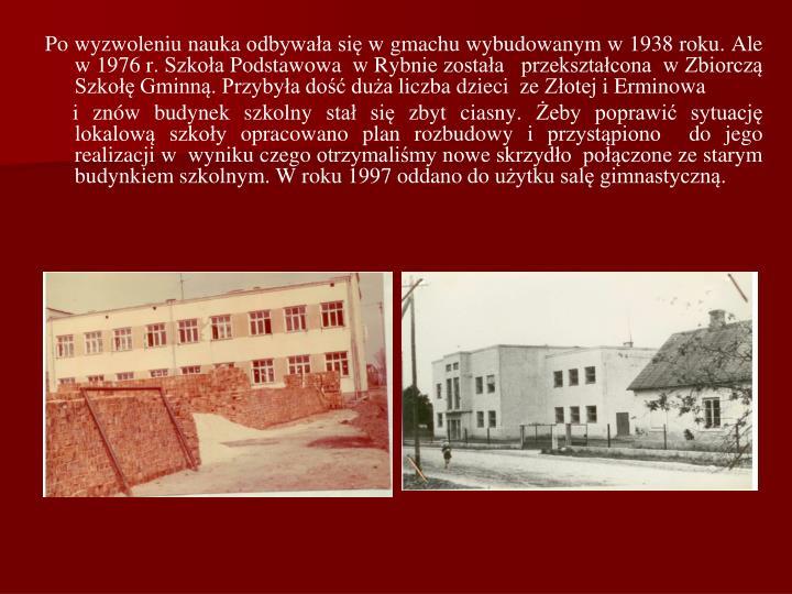 Po wyzwoleniu nauka odbywaa si w gmachu wybudowanym w 1938 roku. Ale w 1976 r. Szkoa Podstawowa  w Rybnie zostaa   przeksztacona  w Zbiorcz Szko Gminn. Przybya do dua liczba dzieci  ze Zotej i Erminowa