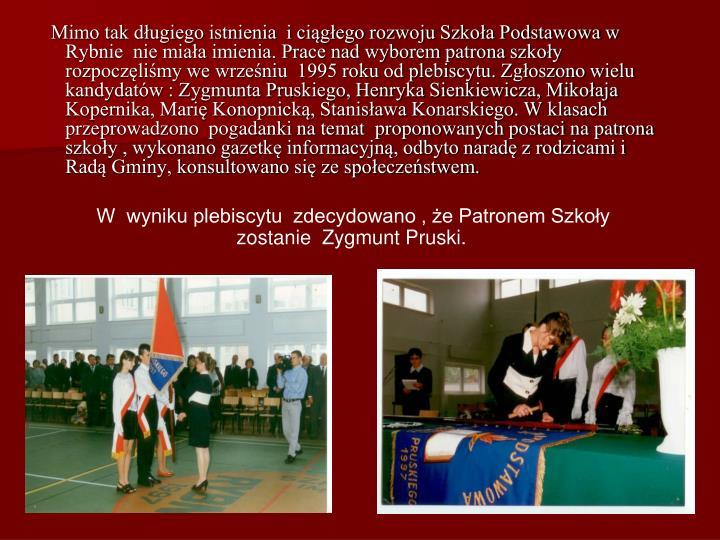 Mimo tak dugiego istnienia  i cigego rozwoju Szkoa Podstawowa w Rybnie  nie miaa imienia. Prace nad wyborem patrona szkoy   rozpoczlimy we wrzeniu  1995 roku od plebiscytu. Zgoszono wielu kandydatw : Zygmunta Pruskiego, Henryka Sienkiewicza, Mikoaja Kopernika, Mari Konopnick, Stanisawa Konarskiego. W klasach przeprowadzono  pogadanki na temat  proponowanych postaci na patrona szkoy , wykonano gazetk informacyjn, odbyto narad z rodzicami i Rad Gminy, konsultowano si ze spoeczestwem.